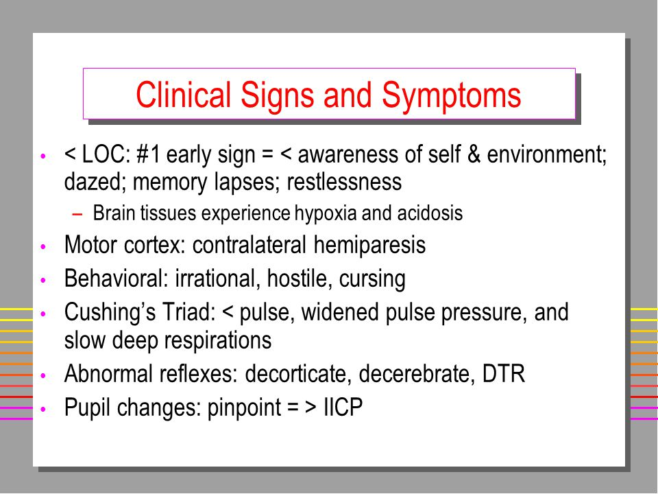 Clinical Signs and Symptoms < LOC: #1 early sign = < awareness of self & environment; dazed; memory lapses; restlessness –Brain tissues experience hypoxia and acidosis Motor cortex: contralateral hemiparesis Behavioral: irrational, hostile, cursing Cushing's Triad: < pulse, widened pulse pressure, and slow deep respirations Abnormal reflexes: decorticate, decerebrate, DTR Pupil changes: pinpoint = > IICP