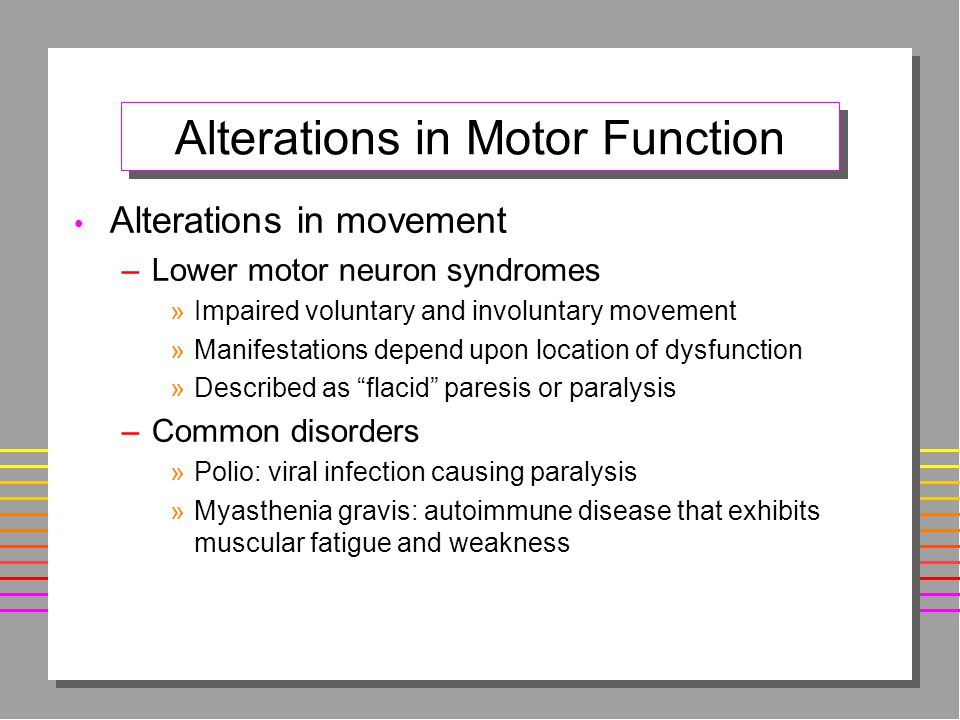 Alterations in Motor Function Alterations in movement –Lower motor neuron syndromes »Impaired voluntary and involuntary movement »Manifestations depend upon location of dysfunction »Described as flacid paresis or paralysis –Common disorders »Polio: viral infection causing paralysis »Myasthenia gravis: autoimmune disease that exhibits muscular fatigue and weakness