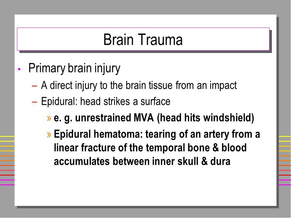 Brain Trauma Primary brain injury –A direct injury to the brain tissue from an impact –Epidural: head strikes a surface » e.
