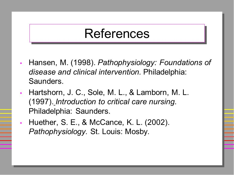 References Hansen, M.(1998). Pathophysiology: Foundations of disease and clinical intervention.