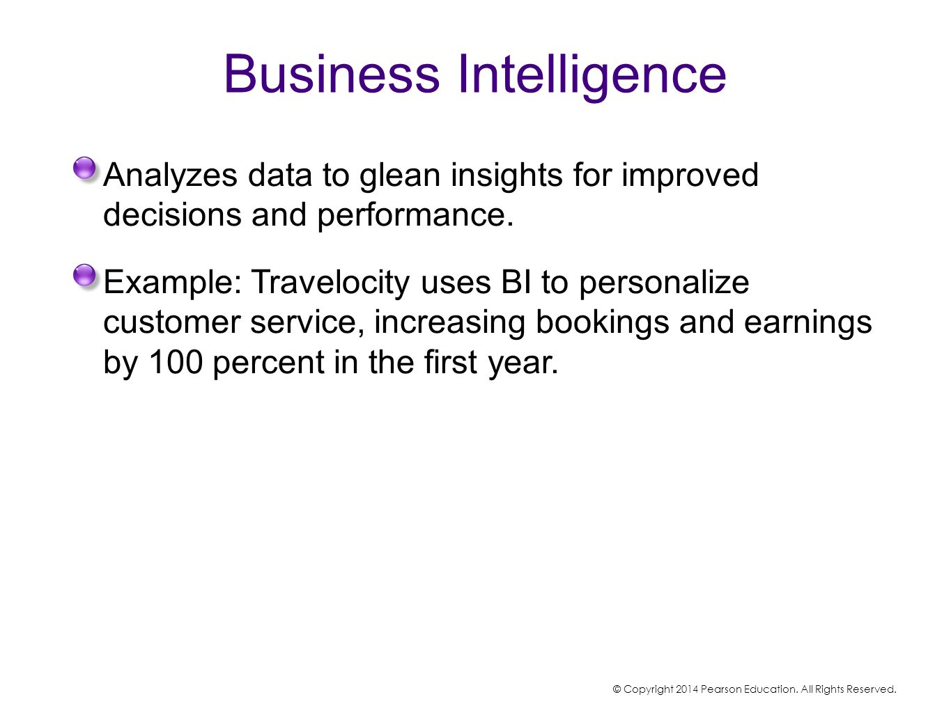 Business Intelligence Analyzes data to glean insights for improved decisions and performance. Example: Travelocity uses BI to personalize customer ser