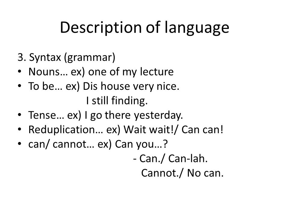 Description of language 3. Syntax (grammar) Nouns… ex) one of my lecture To be… ex) Dis house very nice. I still finding. Tense… ex) I go there yester