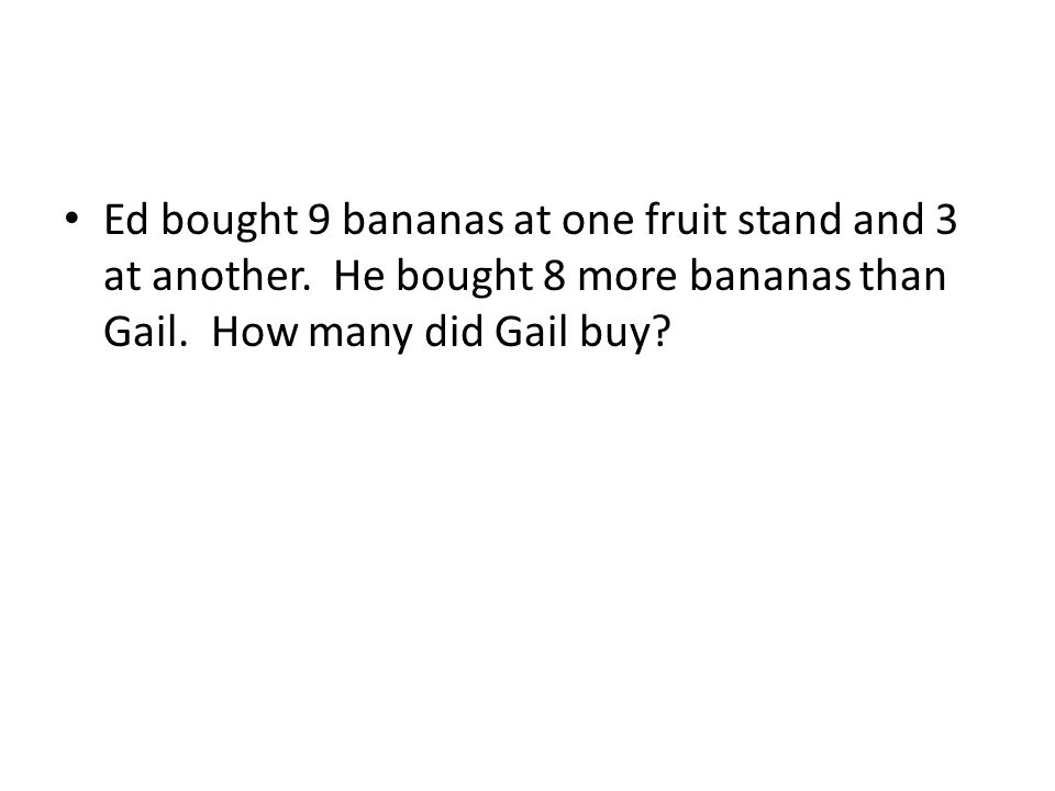 Ed bought 9 bananas at one fruit stand and 3 at another. He bought 8 more bananas than Gail. How many did Gail buy?
