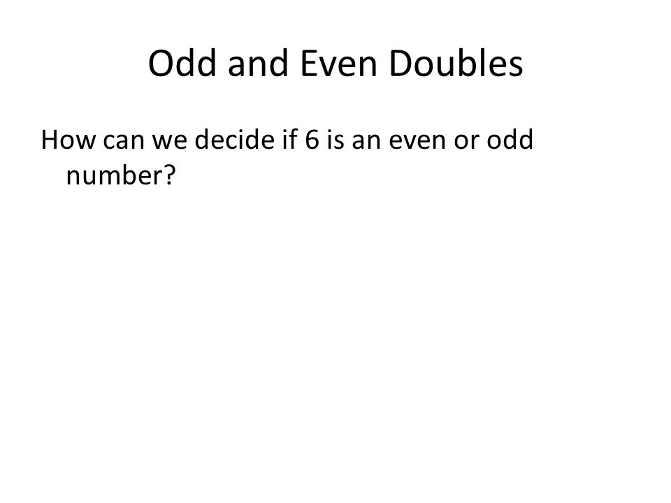Odd and Even Doubles How can we decide if 6 is an even or odd number?