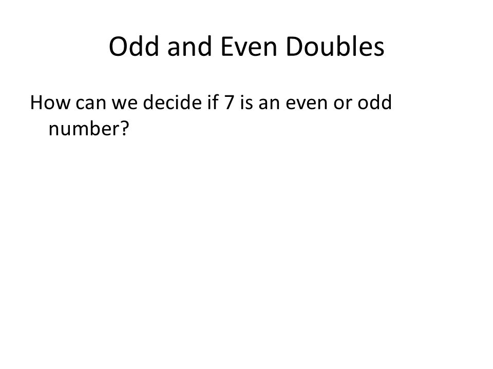 Odd and Even Doubles How can we decide if 7 is an even or odd number?