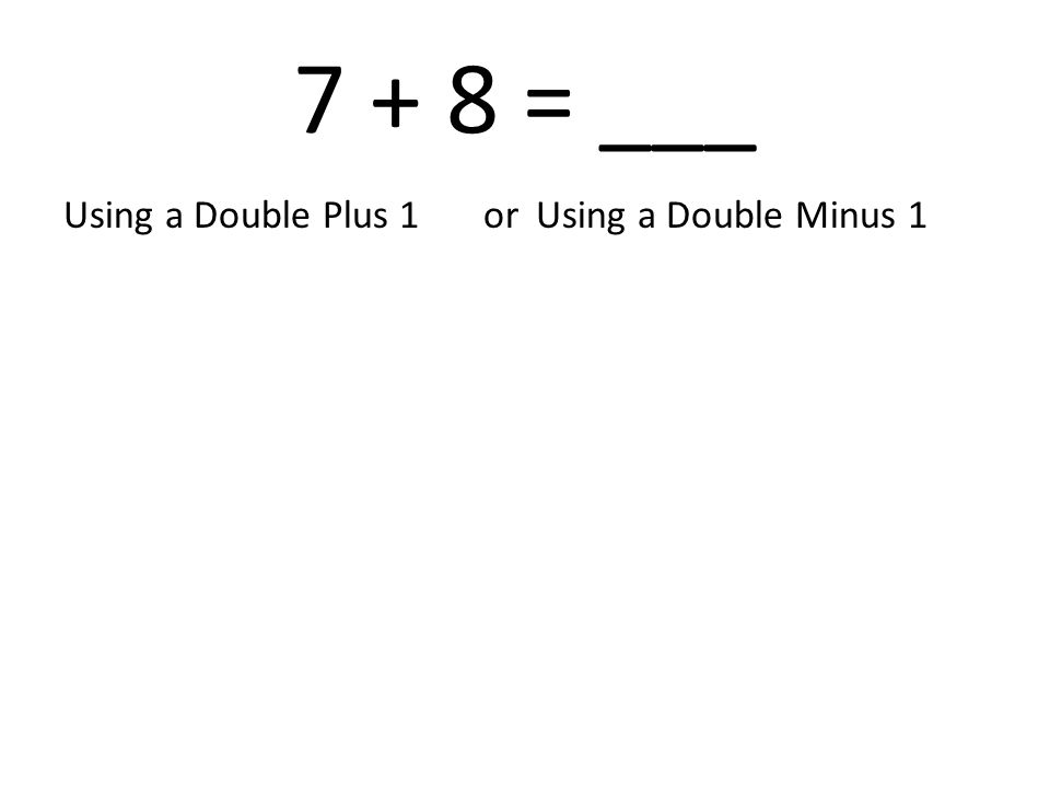7 + 8 = ___ Using a Double Plus 1or Using a Double Minus 1