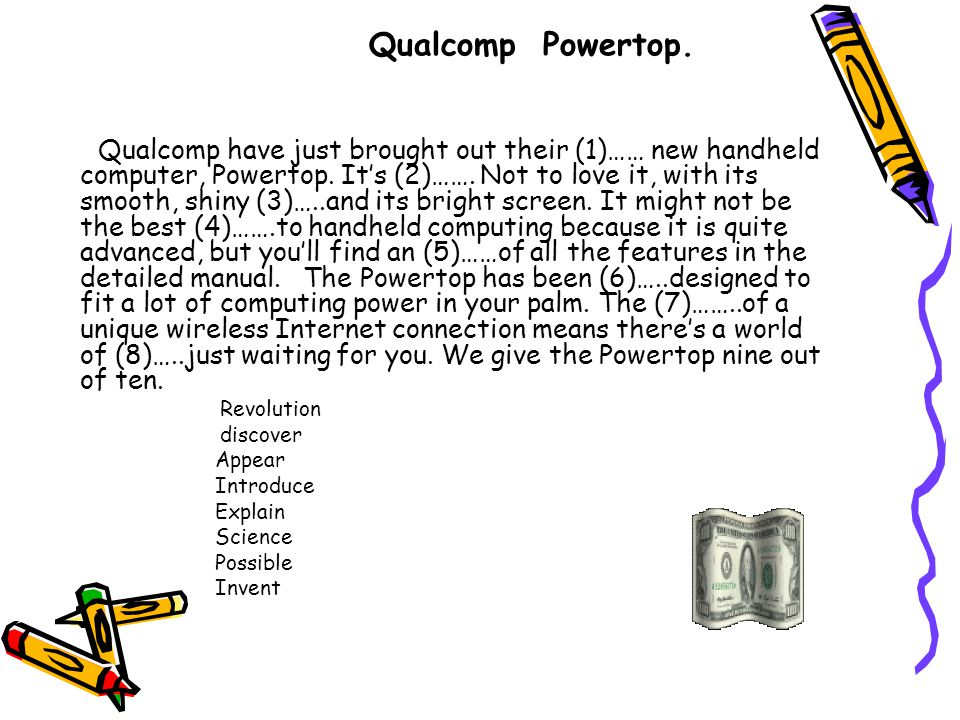 Qualcomp have just brought out their (1)…… new handheld computer, Powertop. It's (2)……. Not to love it, with its smooth, shiny (3)…..and its bright sc