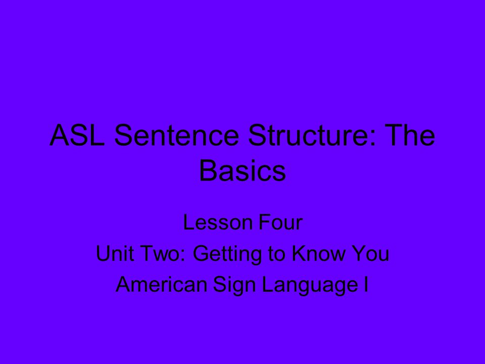 ASL Sentence Structure: The Basics Lesson Four Unit Two: Getting to Know You American Sign Language I