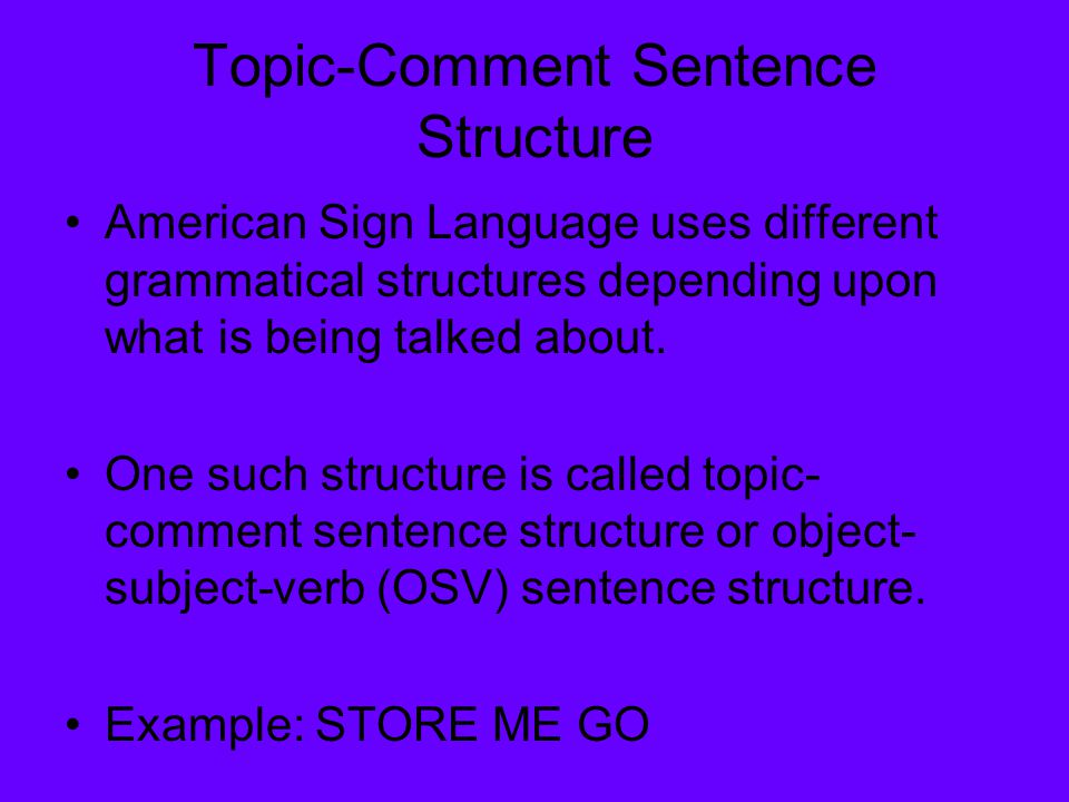 Topic-Comment Sentence Structure American Sign Language uses different grammatical structures depending upon what is being talked about. One such stru