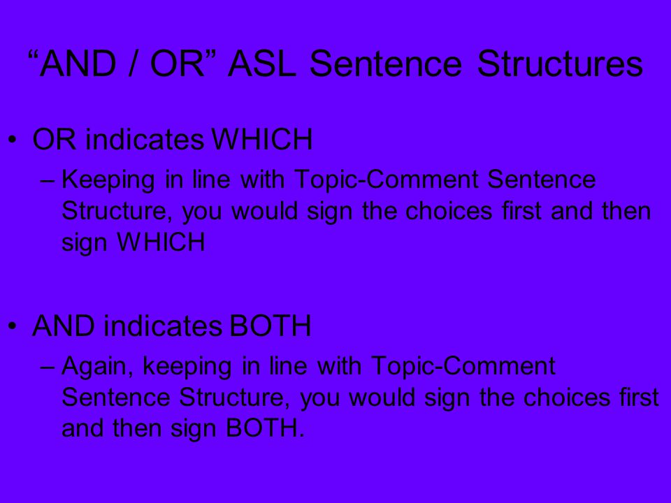 """AND / OR"" ASL Sentence Structures OR indicates WHICH –Keeping in line with Topic-Comment Sentence Structure, you would sign the choices first and the"