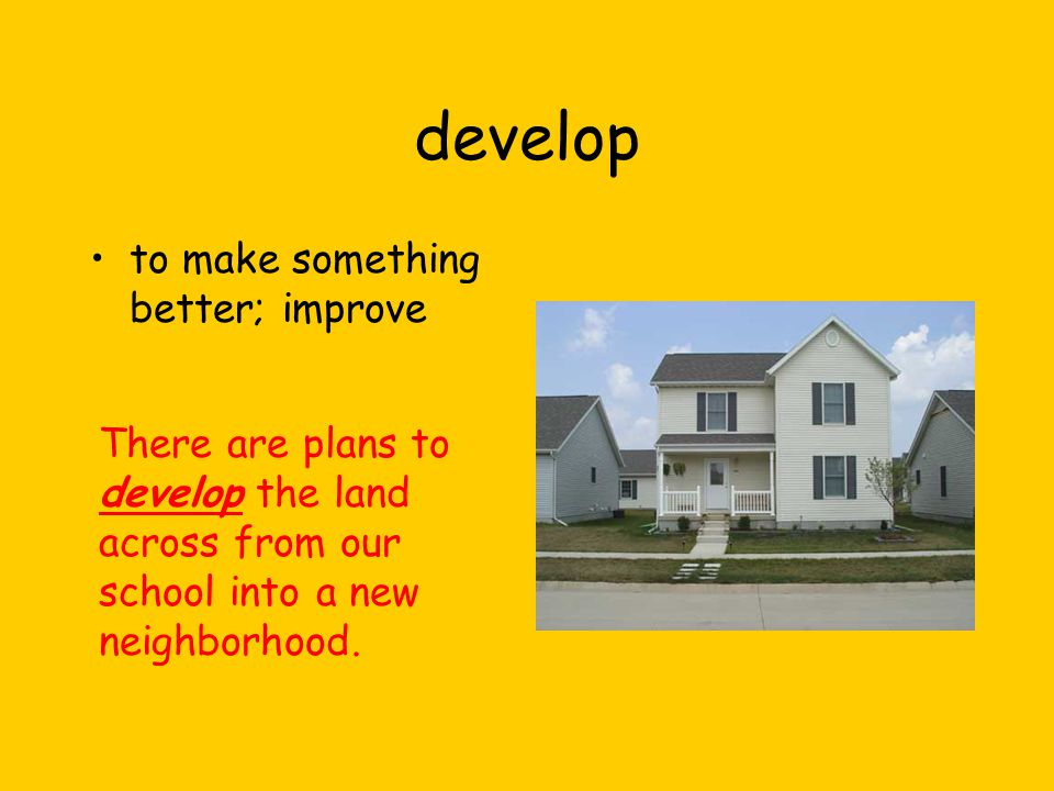 develop to make something better; improve There are plans to develop the land across from our school into a new neighborhood.