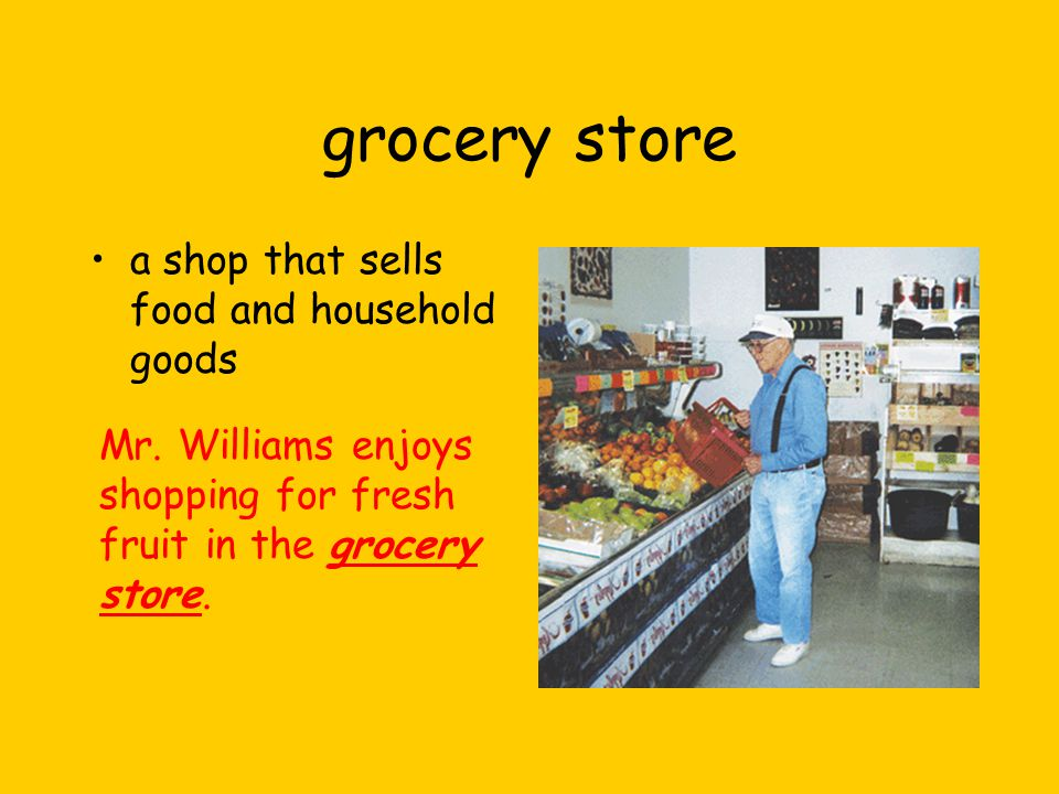 grocery store a shop that sells food and household goods Mr.