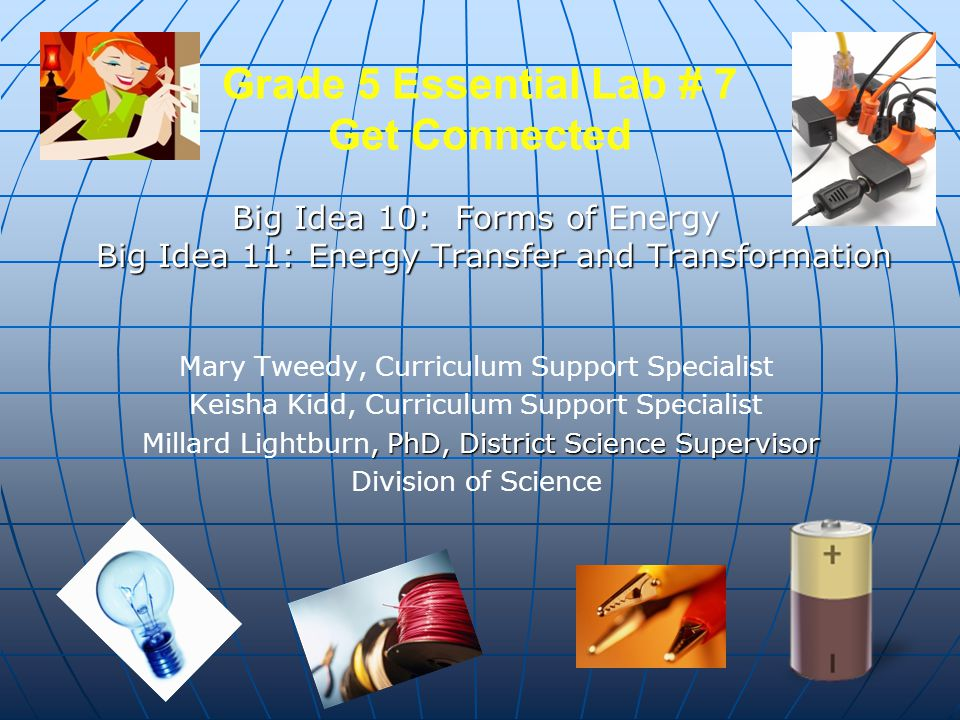 Grade 5 Essential Lab # 7 Get Connected Big Idea 10: Forms of Energy Big Idea 11: Energy Transfer and Transformation Mary Tweedy, Curriculum Support S