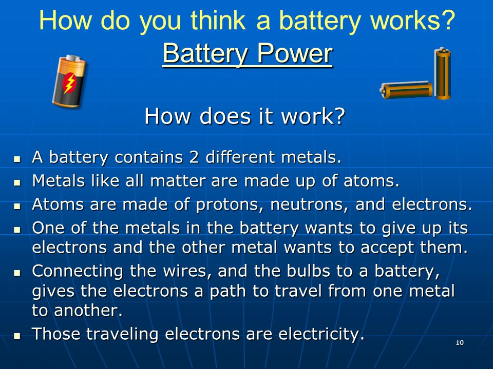 Battery Power Battery Power How do you think a battery works? Battery Power Battery Power How does it work? A battery contains 2 different metals. A b