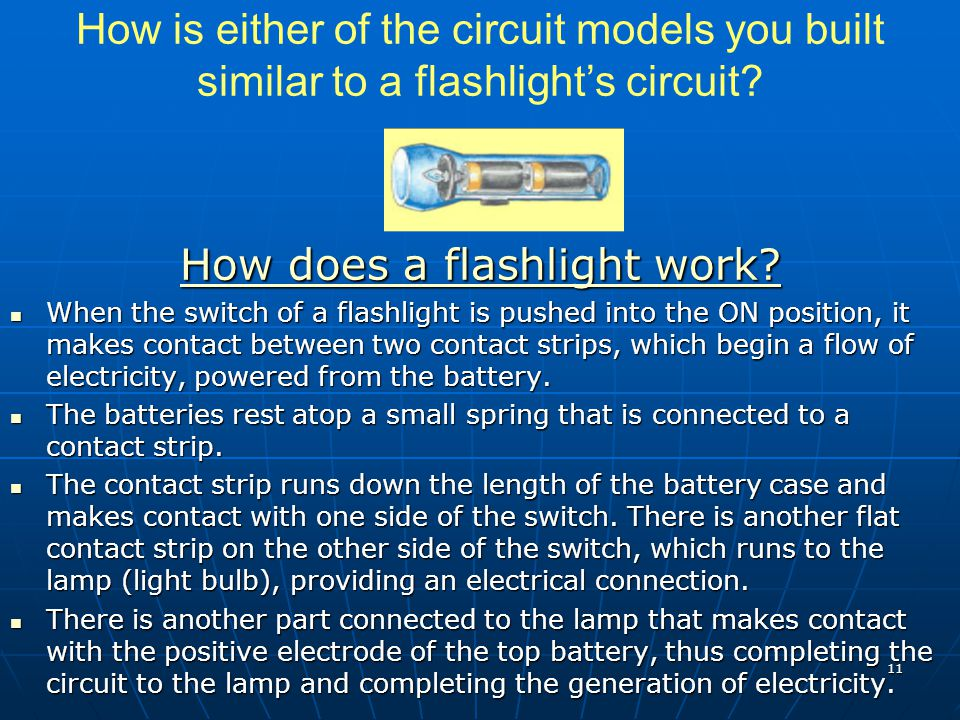 How is either of the circuit models you built similar to a flashlight's circuit? How does a flashlight work? How does a flashlight work? When the swit