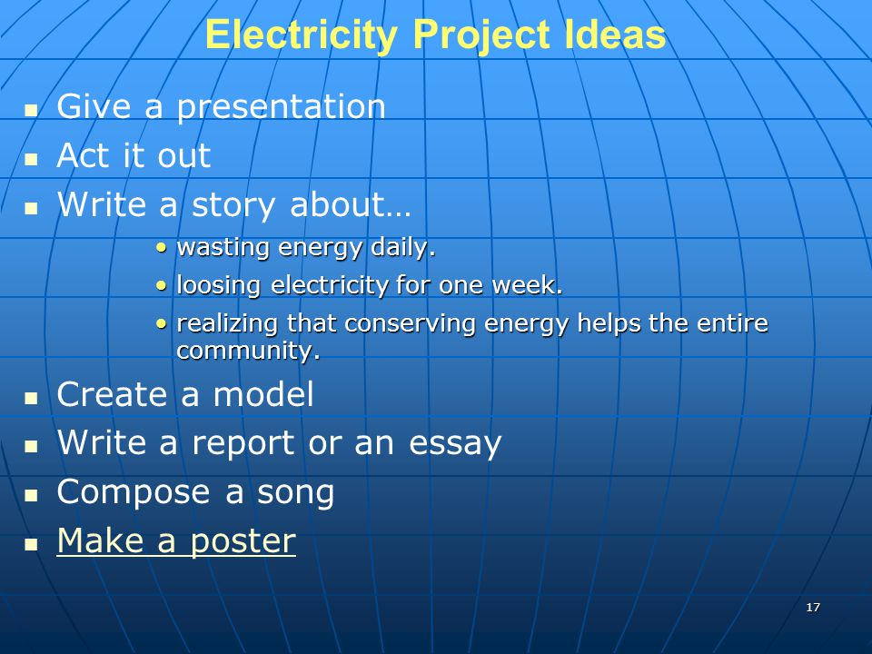 Electricity Project Ideas Give a presentation Act it out Write a story about… wasting energy daily.wasting energy daily. loosing electricity for one w