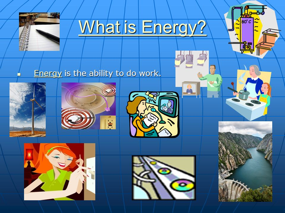 4 What is Energy? What is Energy? Energy is the ability to do work. Energy is the ability to do work. Energy