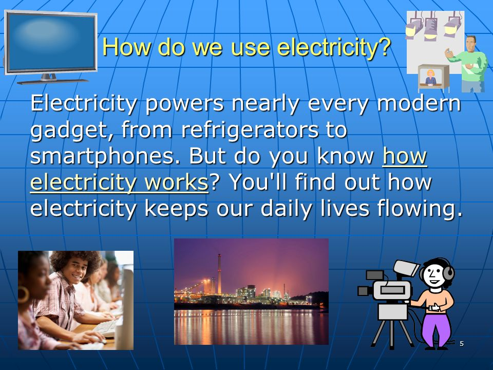How do we use electricity? Electricity powers nearly every modern gadget, from refrigerators to smartphones. But do you know how electricity works? Yo