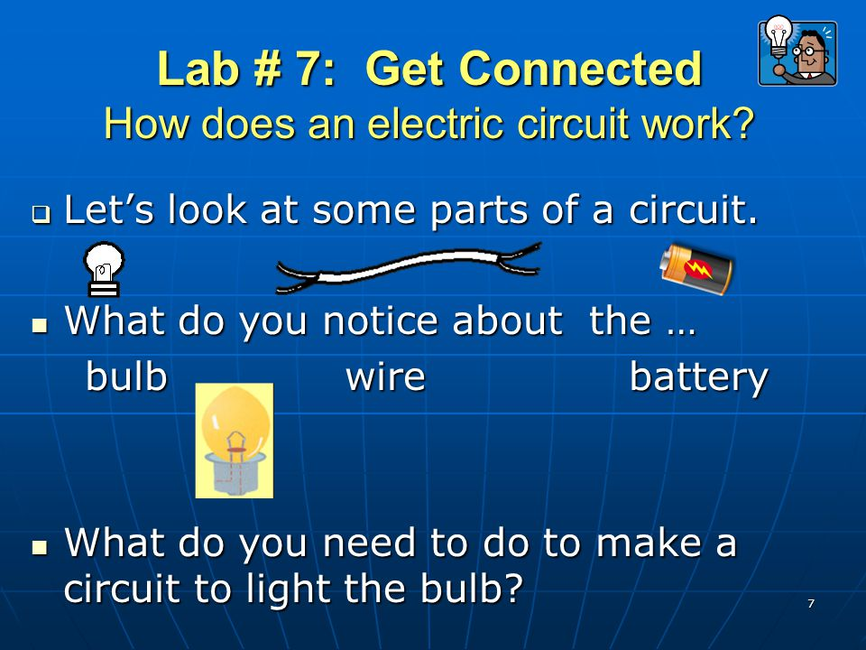 Lab # 7: Get Connected How does an electric circuit work?  Let's look at some parts of a circuit. What do you notice about the … What do you notice a