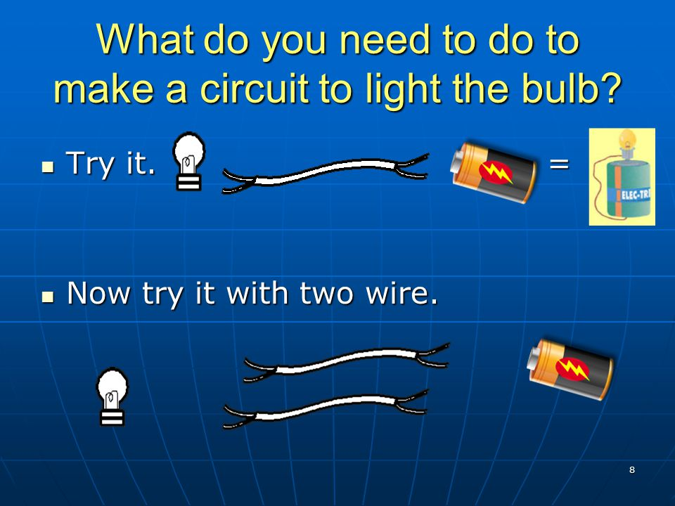 What do you need to do to make a circuit to light the bulb? Try it. = Try it. = Now try it with two wire. Now try it with two wire. 8