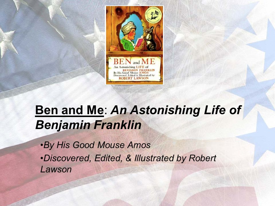 Ben and Me: An Astonishing Life of Benjamin Franklin By His Good Mouse Amos Discovered, Edited, & Illustrated by Robert Lawson