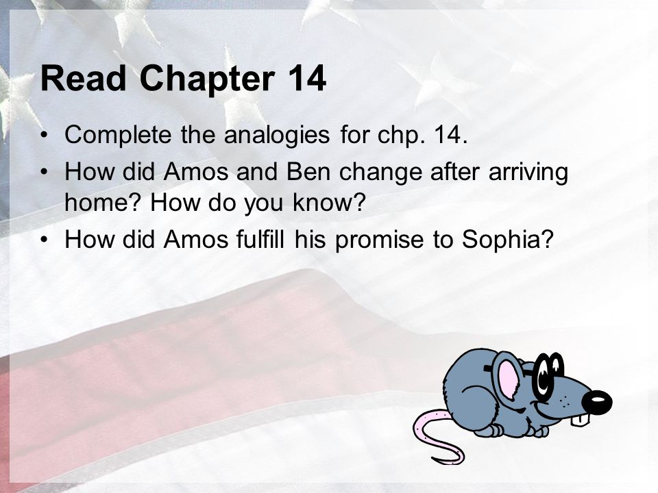 Read Chapter 14 Complete the analogies for chp. 14. How did Amos and Ben change after arriving home? How do you know? How did Amos fulfill his promise