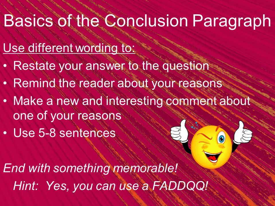 Basics of the Conclusion Paragraph Use different wording to: Restate your answer to the question Remind the reader about your reasons Make a new and i
