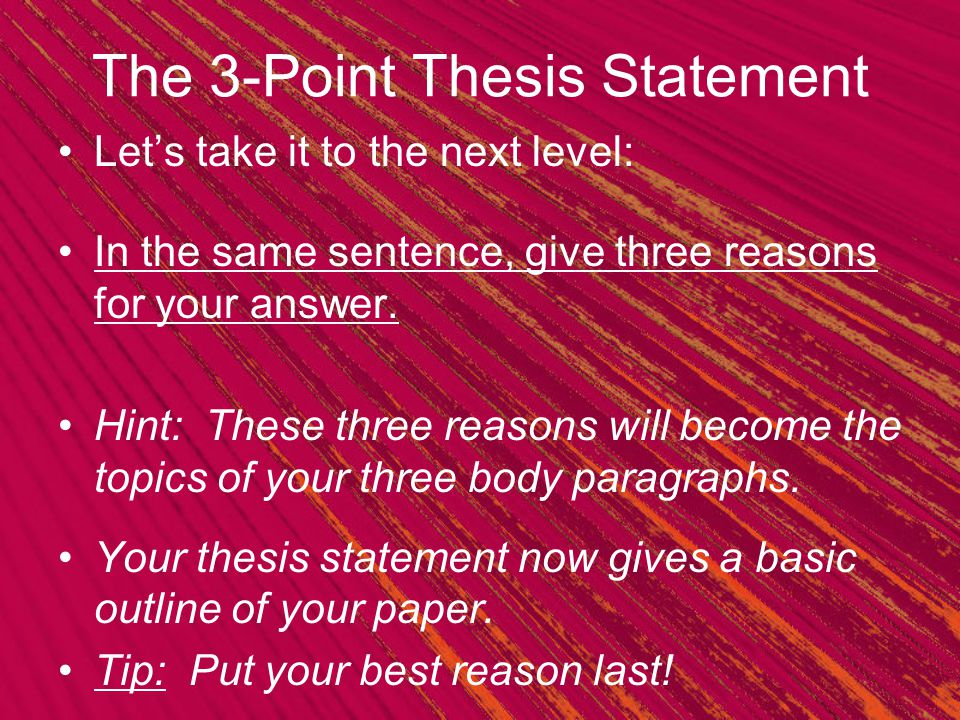 The 3-Point Thesis Statement Let's take it to the next level: In the same sentence, give three reasons for your answer. Hint: These three reasons will