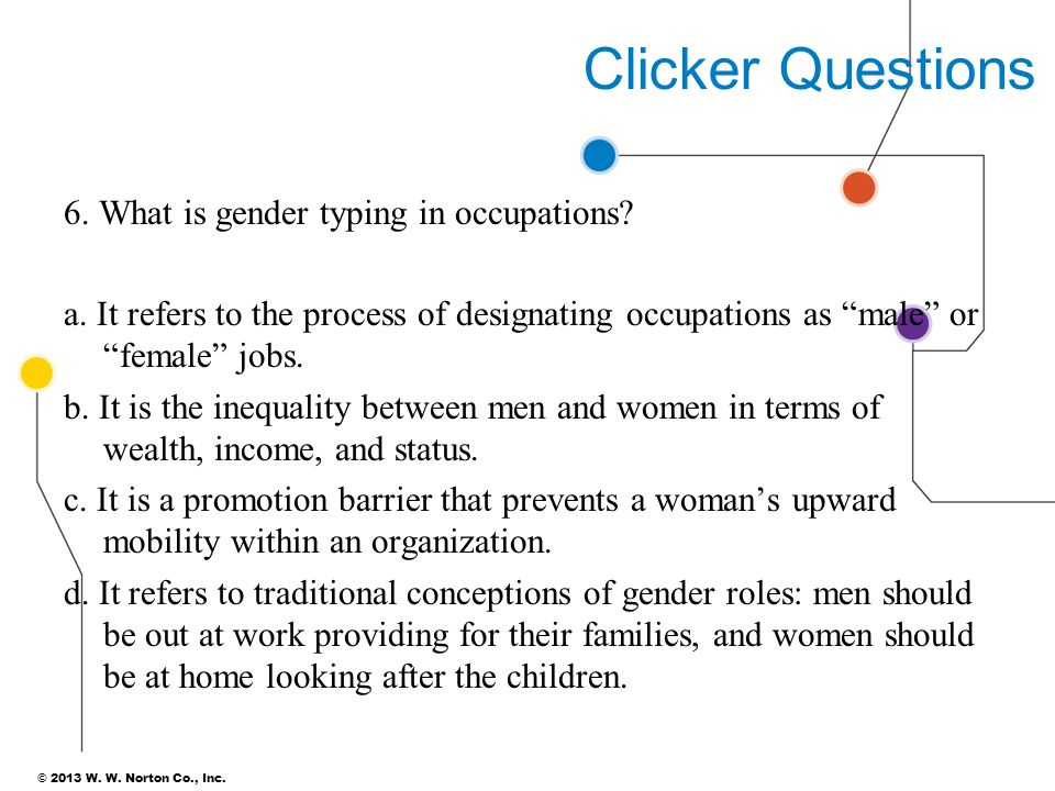 """© 2013 W. W. Norton Co., Inc. Clicker Questions 6. What is gender typing in occupations? a. It refers to the process of designating occupations as """"ma"""