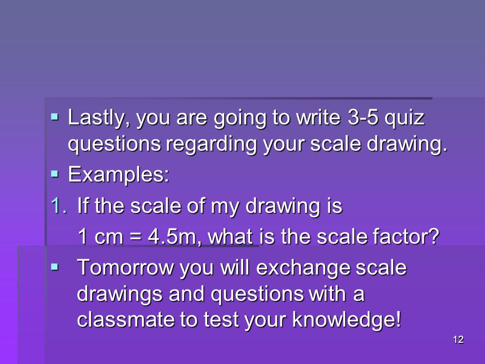  Lastly, you are going to write 3-5 quiz questions regarding your scale drawing.  Examples: 1.If the scale of my drawing is 1 cm = 4.5m, what is the