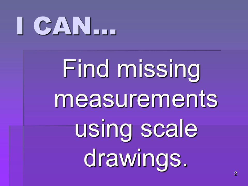 I CAN… Find missing measurements using scale drawings. 2