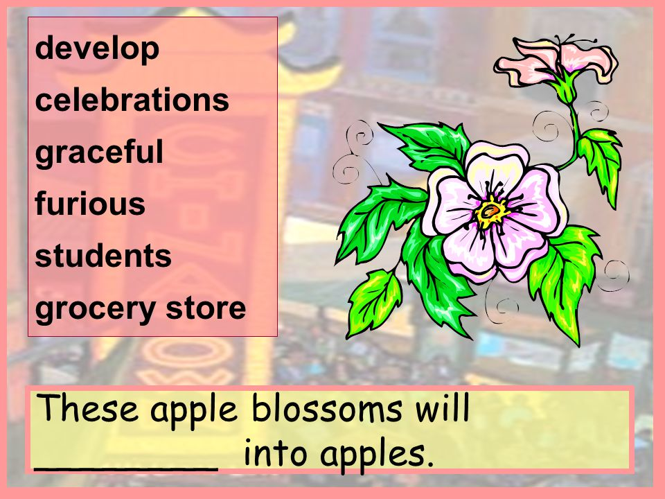 These apple blossoms will ________ into apples. develop celebrations graceful furious students grocery store