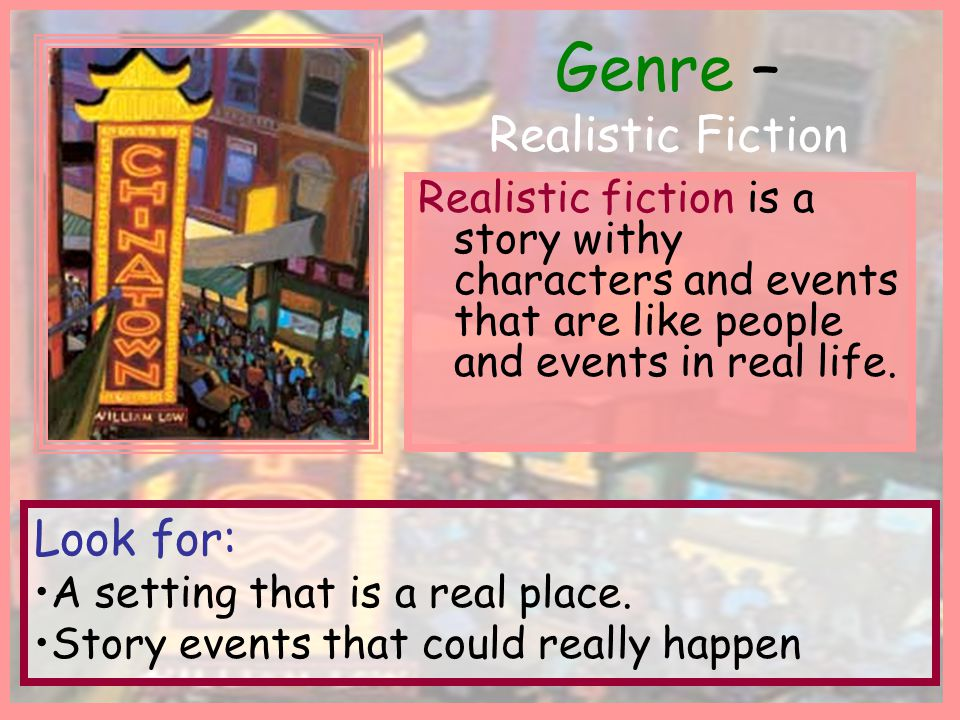 Genre – Realistic Fiction Realistic fiction is a story withy characters and events that are like people and events in real life. Look for: A setting t
