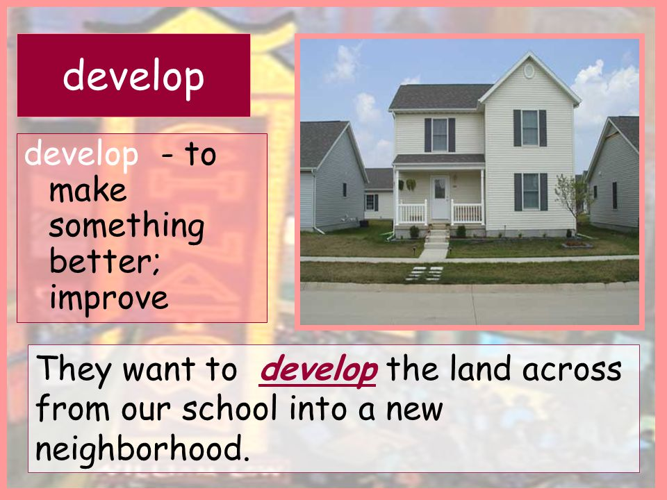 develop - to make something better; improve They want to develop the land across from our school into a new neighborhood. develop