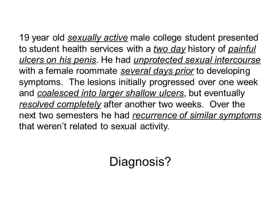 19 year old sexually active male college student presented to student health services with a two day history of painful ulcers on his penis.