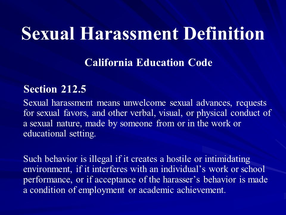Sexual Harassment Definition California Education Code Section 212.5 Sexual harassment means unwelcome sexual advances, requests for sexual favors, and other verbal, visual, or physical conduct of a sexual nature, made by someone from or in the work or educational setting.