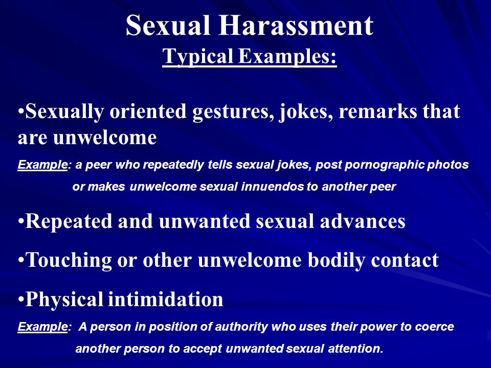 Sexual Harassment Typical Examples: Sexually oriented gestures, jokes, remarks that are unwelcome Example: a peer who repeatedly tells sexual jokes, post pornographic photos or makes unwelcome sexual innuendos to another peer Repeated and unwanted sexual advances Touching or other unwelcome bodily contact Physical intimidation Example: A person in position of authority who uses their power to coerce another person to accept unwanted sexual attention.