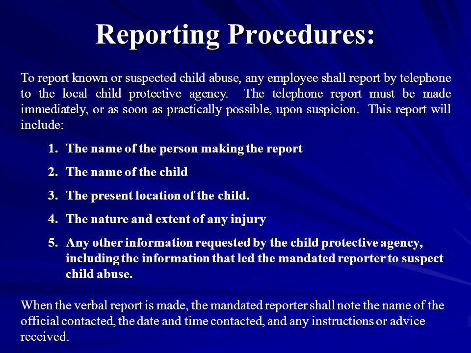 Reporting Procedures: To report known or suspected child abuse, any employee shall report by telephone to the local child protective agency.