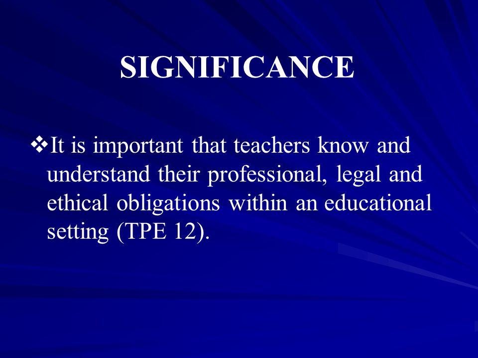 SIGNIFICANCE   It is important that teachers know and understand their professional, legal and ethical obligations within an educational setting (TPE 12).