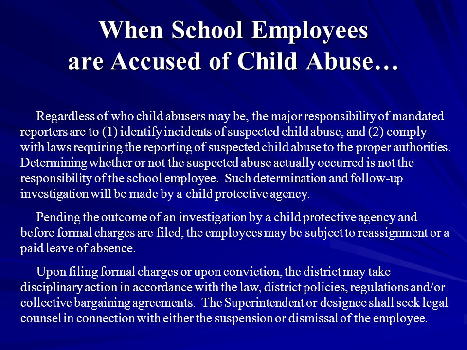 When School Employees are Accused of Child Abuse… Regardless of who child abusers may be, the major responsibility of mandated reporters are to (1) identify incidents of suspected child abuse, and (2) comply with laws requiring the reporting of suspected child abuse to the proper authorities.