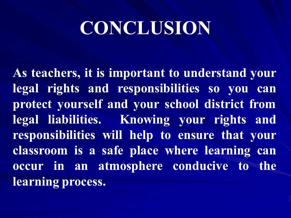 CONCLUSION As teachers, it is important to understand your legal rights and responsibilities so you can protect yourself and your school district from legal liabilities.