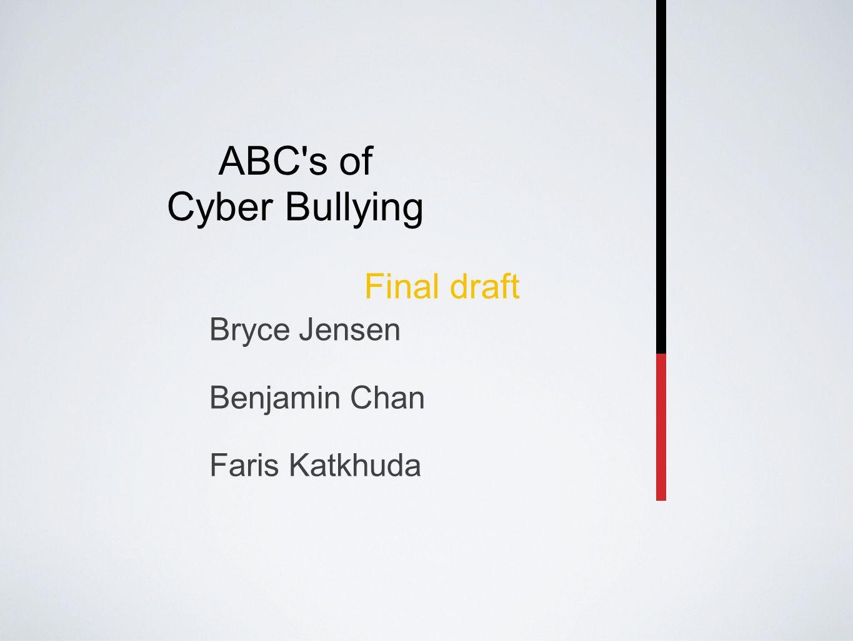 ABC s of Cyber Bullying Bryce Jensen Benjamin Chan Faris Katkhuda Final draft