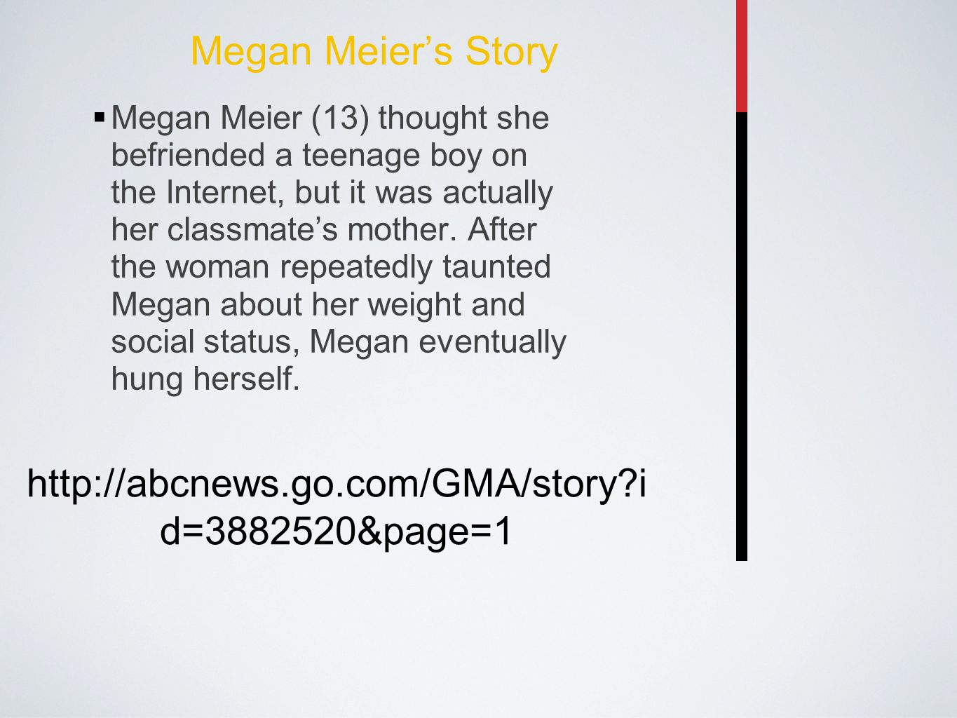 Megan Meier's Story  Megan Meier (13) thought she befriended a teenage boy on the Internet, but it was actually her classmate's mother. After the wom