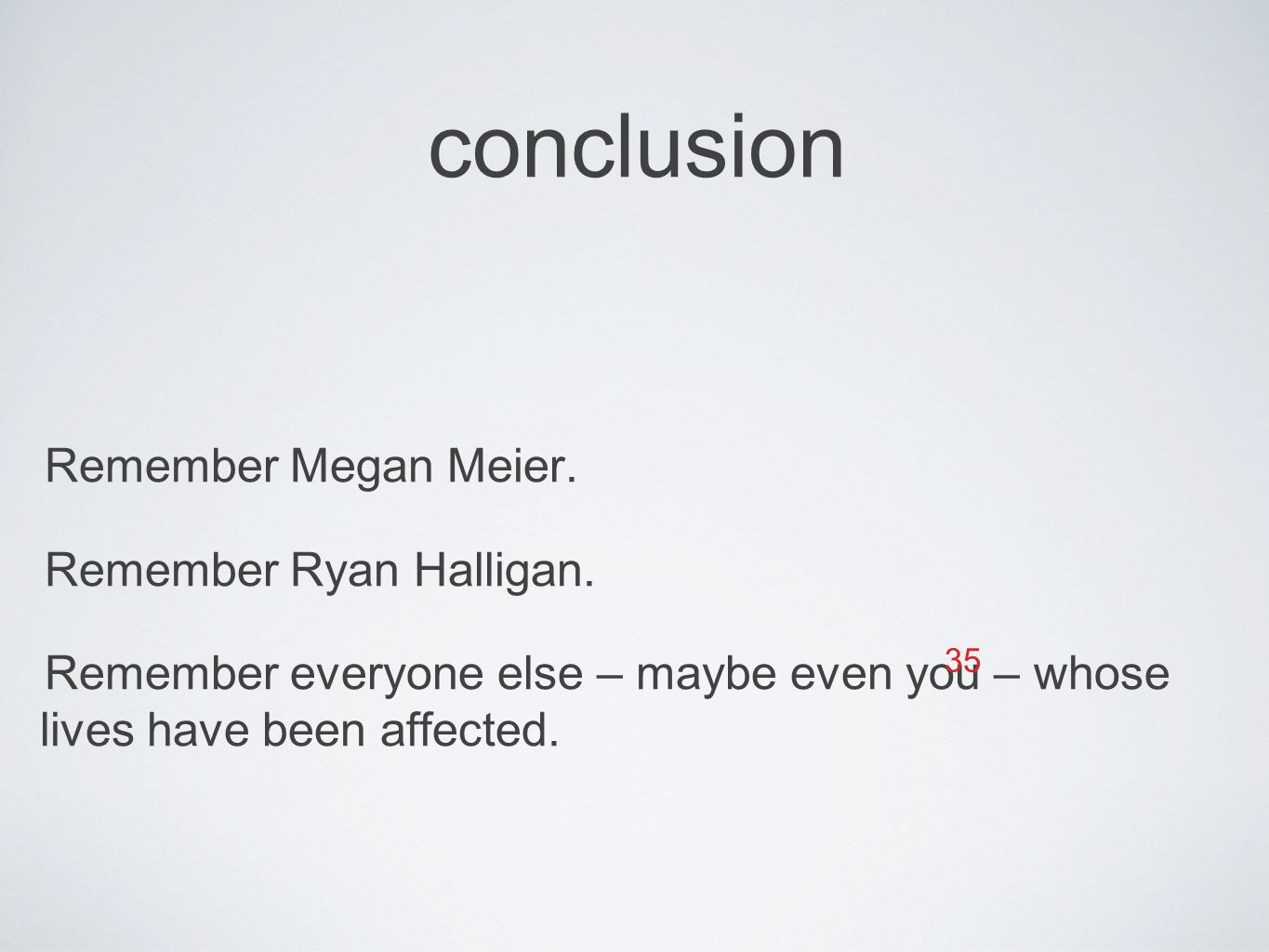 conclusion Remember Megan Meier. Remember Ryan Halligan. Remember everyone else – maybe even you – whose lives have been affected. 35