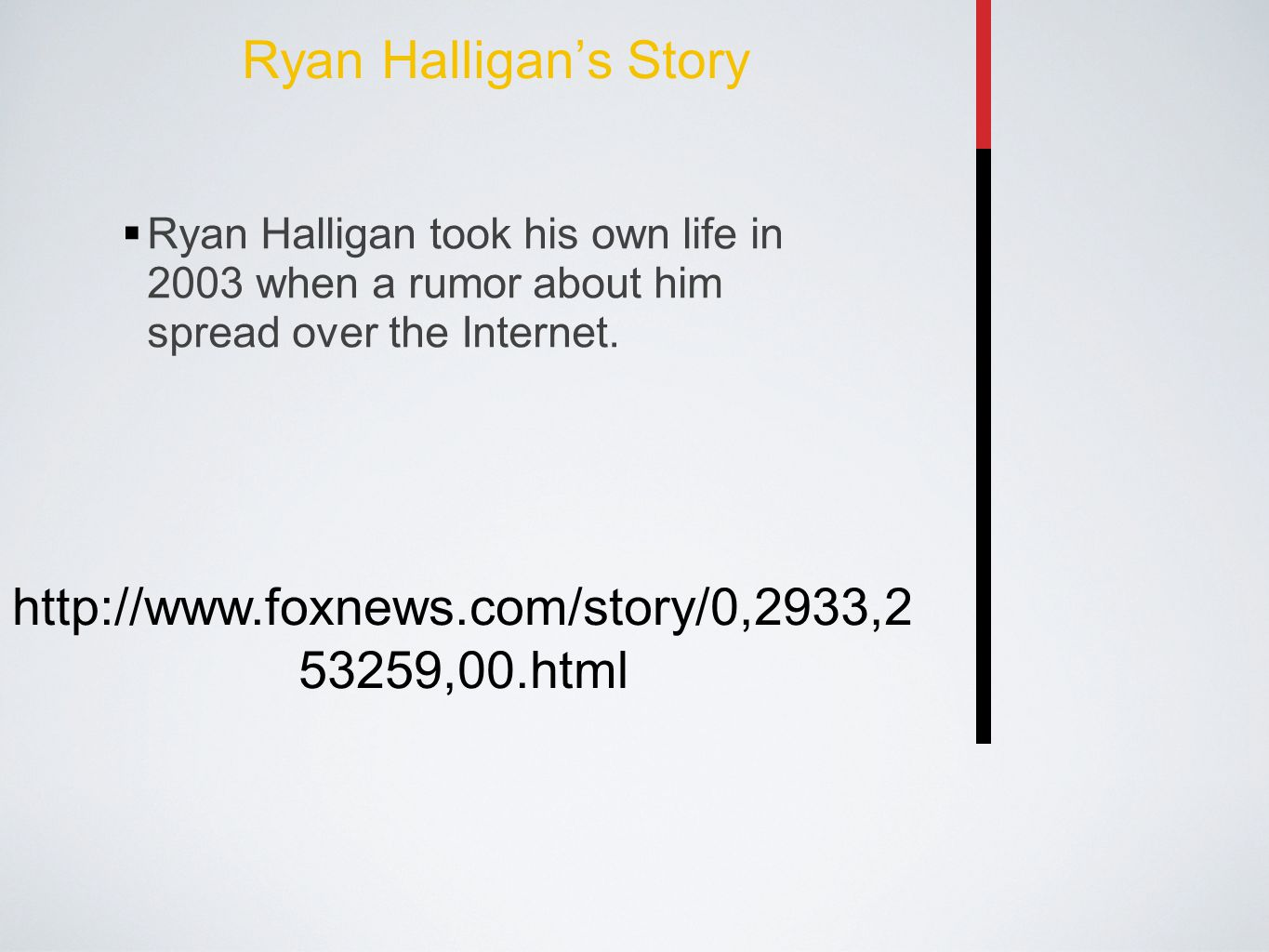 Ryan Halligan's Story  Ryan Halligan took his own life in 2003 when a rumor about him spread over the Internet. http://www.foxnews.com/story/0,2933,2