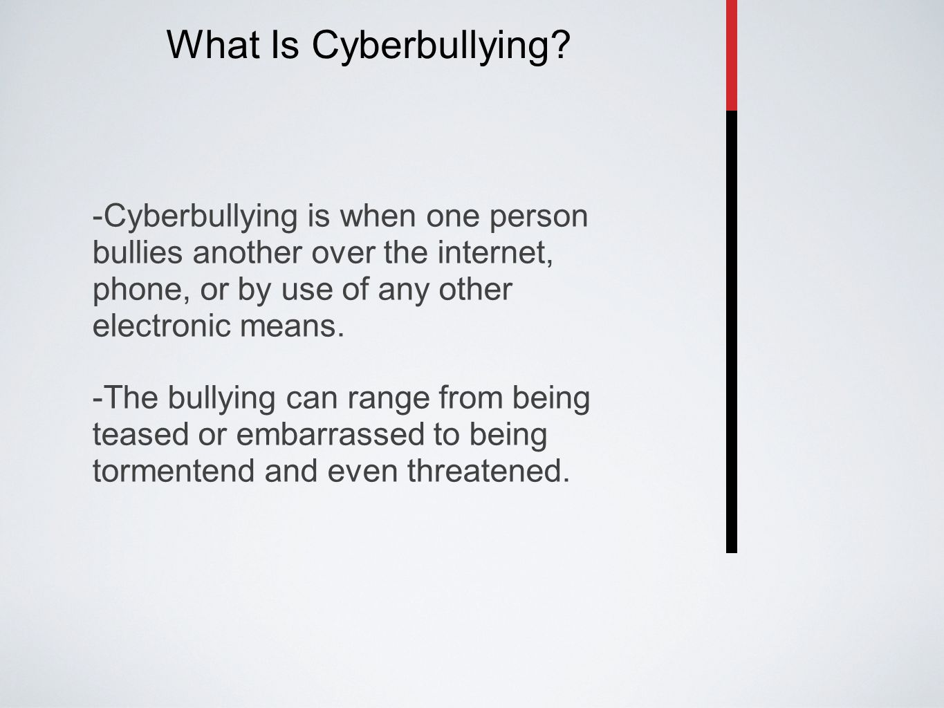 What Is Cyberbullying? -Cyberbullying is when one person bullies another over the internet, phone, or by use of any other electronic means. -The bully