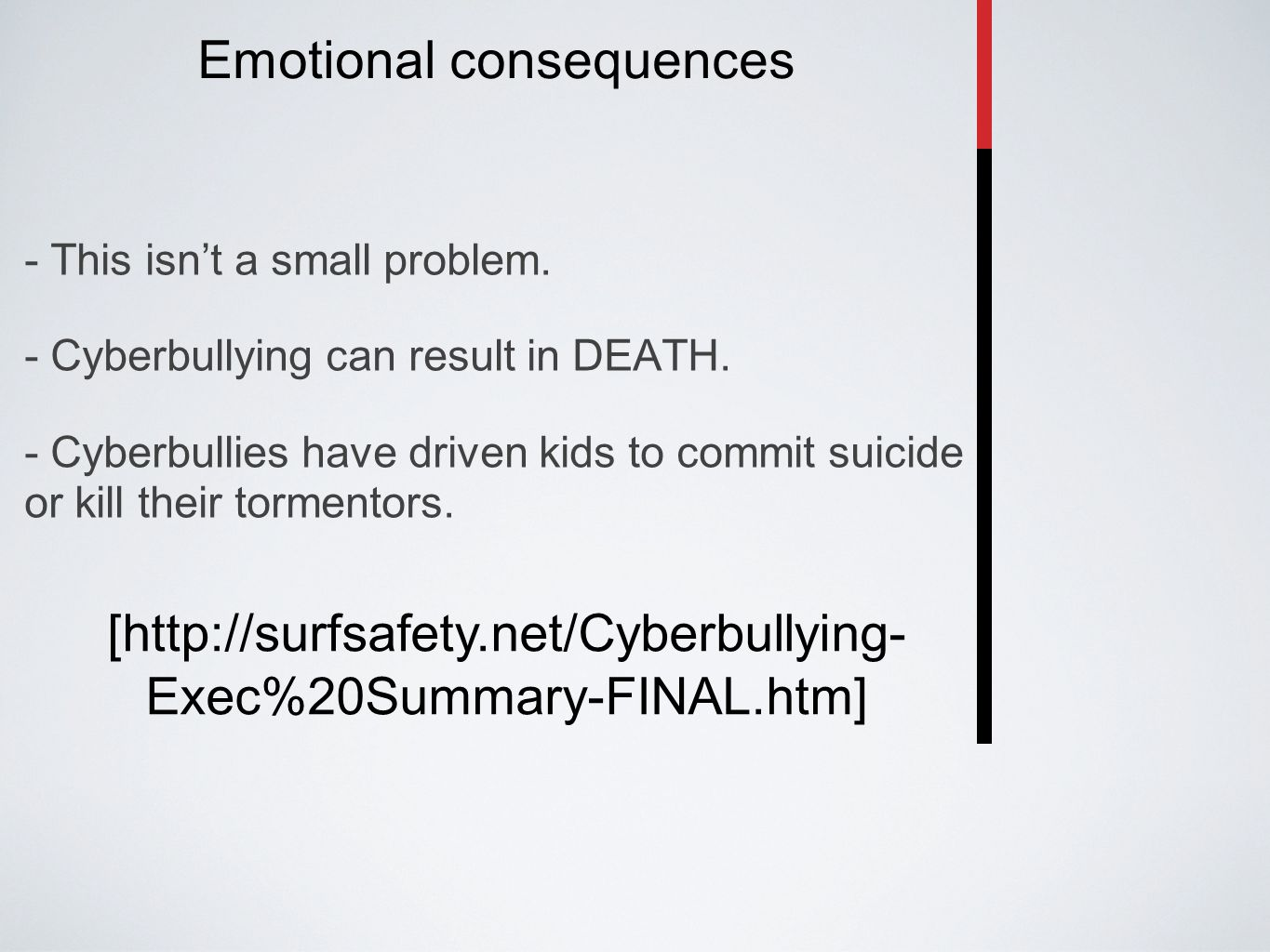 Emotional consequences - This isn't a small problem. - Cyberbullying can result in DEATH. - Cyberbullies have driven kids to commit suicide or kill th