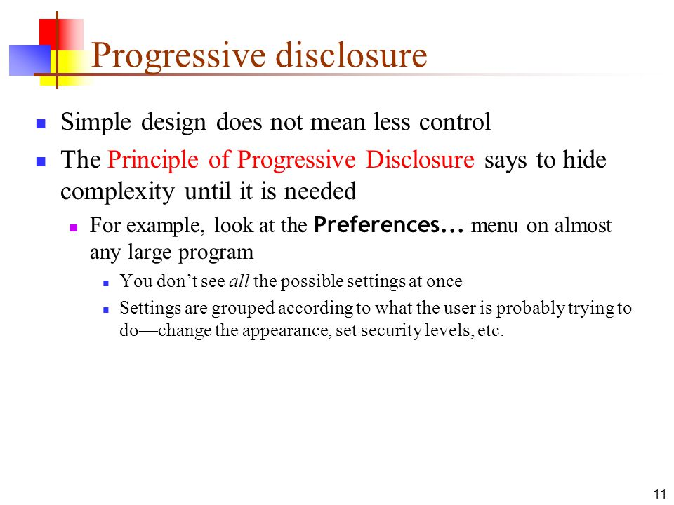 11 Progressive disclosure Simple design does not mean less control The Principle of Progressive Disclosure says to hide complexity until it is needed