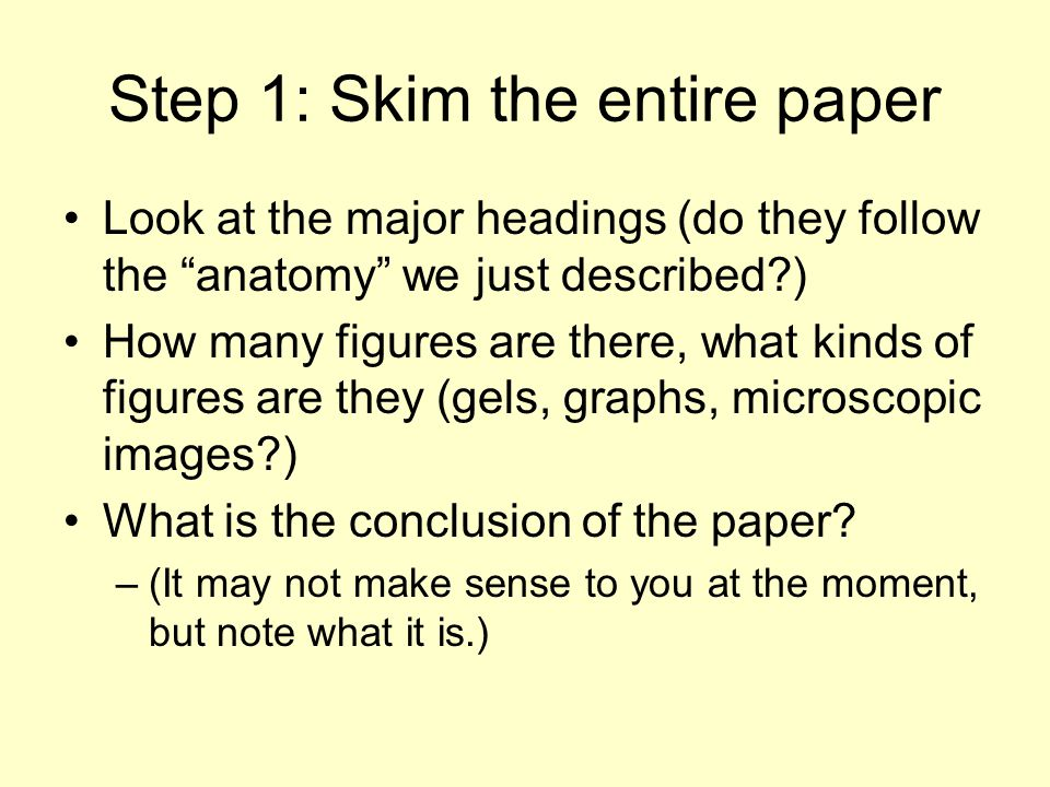 Step 1: Skim the entire paper Look at the major headings (do they follow the anatomy we just described ) How many figures are there, what kinds of figures are they (gels, graphs, microscopic images ) What is the conclusion of the paper.