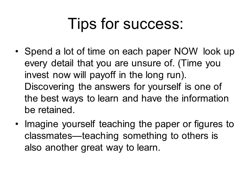 Tips for success: Spend a lot of time on each paper NOW look up every detail that you are unsure of.